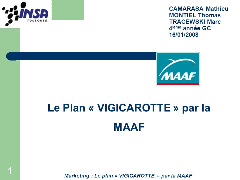 1 CAMARASA Mathieu MONTIEL Thomas TRACEWSKI Marc 4 ième année GC 16/01/2008 Le Plan « VIGICAROTTE » par la MAAF Marketing : Le plan « VIGICAROTTE » pa