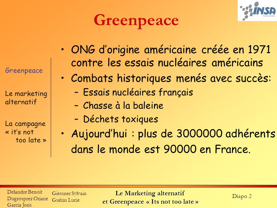 Diapo 3 Delandre Benoît Dugrosprez Oriane Garcia Joris Giessner Sylvain Guérin Lucie Le Marketing alternatif et Greenpeace « Its not too late » Greenpeace Combats actuels par le biais de campagnes de grande ampleur et actions coup de poings Action sur tous les fronts de lenvironnement (nucléaire, forets vierges, océans, pollutions…) Notoriété renforcée par lanti-conformisme de leurs méthodes Financé par des fonds privés, 52% du budget total est consacré à la communication Greenpeace Le marketing alternatif La campagne « its not too late »