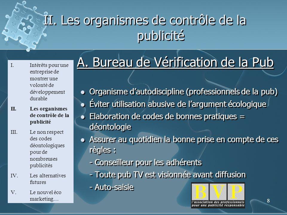 8 II. Les organismes de contrôle de la publicité A. Bureau de Vérification de la Pub Organisme dautodiscipline (professionnels de la pub) Éviter utili