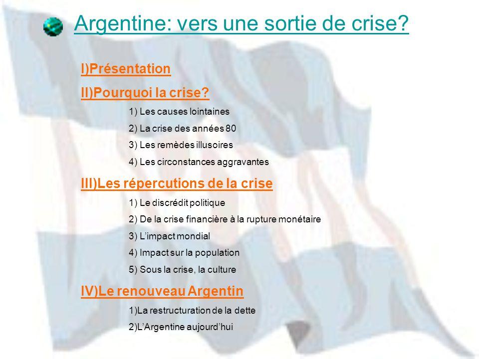 Argentine: vers une sortie de crise? I)Présentation II)Pourquoi la crise? 1) Les causes lointaines 2) La crise des années 80 3) Les remèdes illusoires