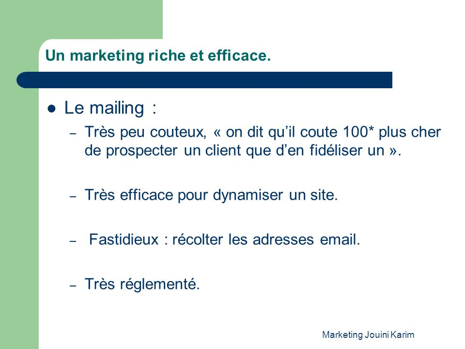 Marketing Jouini Karim Un marketing riche et efficace. Le mailing : – Très peu couteux, « on dit quil coute 100* plus cher de prospecter un client que