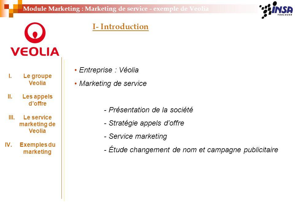 Module Marketing : Marketing de service - exemple de Veolia I.Le groupe Veolia II.Les appels doffre III.Le service marketing de Veolia IV.Exemples du