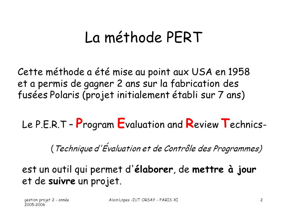 gestion projet 2 - année 2005-2006 Alain Lopes -IUT ORSAY - PARIS XI2 La méthode PERT Le P.E.R.T – P rogram E valuation and R eview T echnics- (Techni