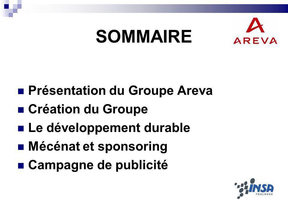 SOMMAIRE Présentation du Groupe Areva Création du Groupe Le développement durable Mécénat et sponsoring Campagne de publicité