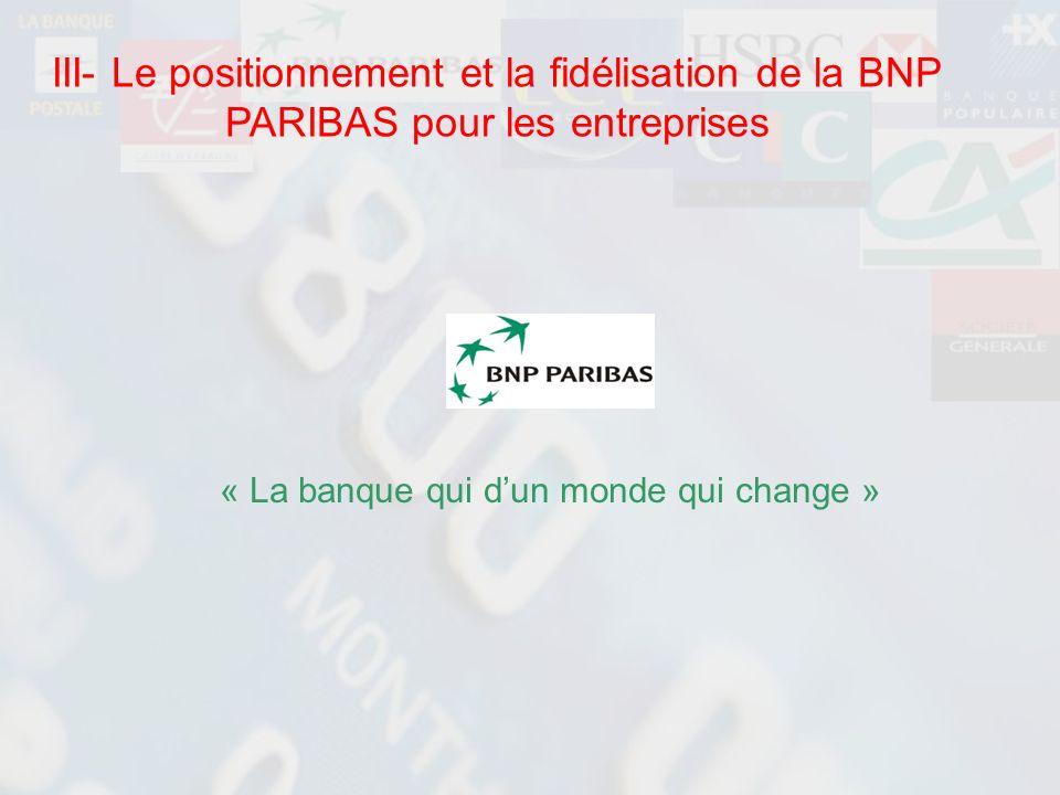 « La banque qui dun monde qui change » III- Le positionnement et la fidélisation de la BNP PARIBAS pour les entreprises