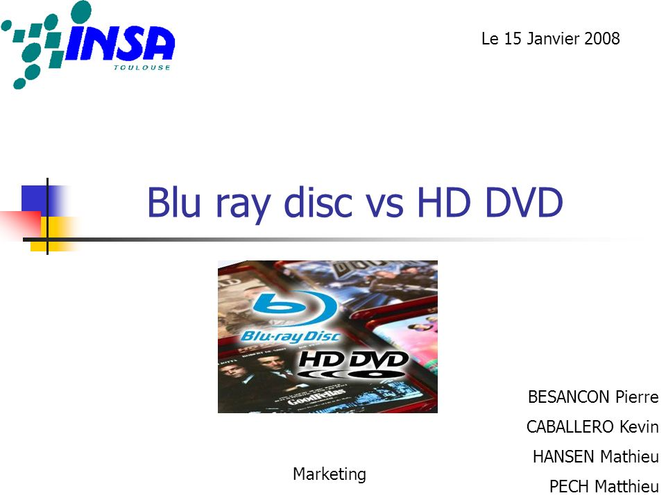 Blu ray disc vs HD DVD BESANCON Pierre CABALLERO Kevin HANSEN Mathieu PECH Matthieu Marketing Le 15 Janvier 2008