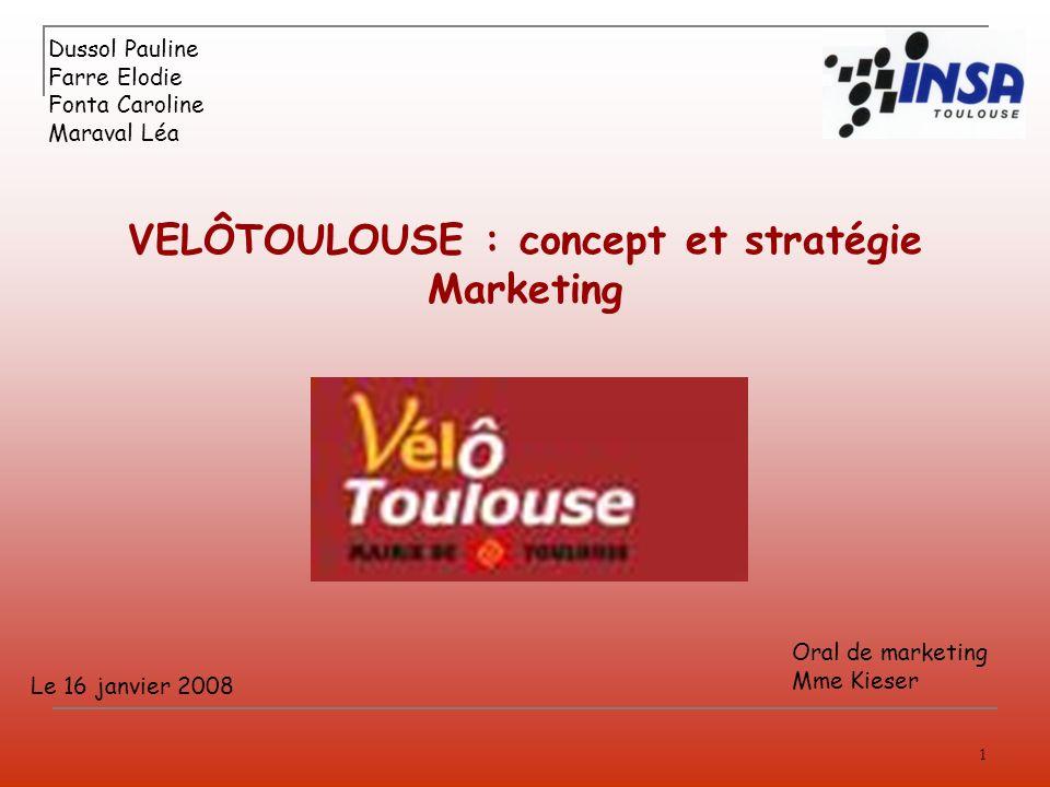 1 VELÔTOULOUSE : concept et stratégie Marketing Dussol Pauline Farre Elodie Fonta Caroline Maraval Léa Le 16 janvier 2008 Oral de marketing Mme Kieser