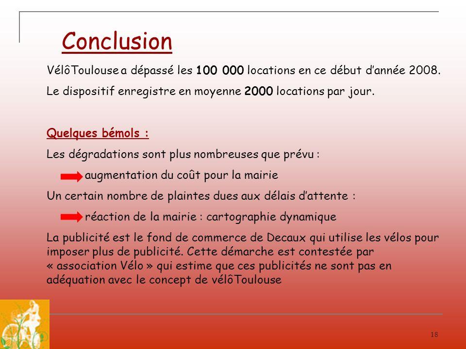 18 Conclusion VélôToulouse a dépassé les 100 000 locations en ce début dannée 2008. Le dispositif enregistre en moyenne 2000 locations par jour. Quelq