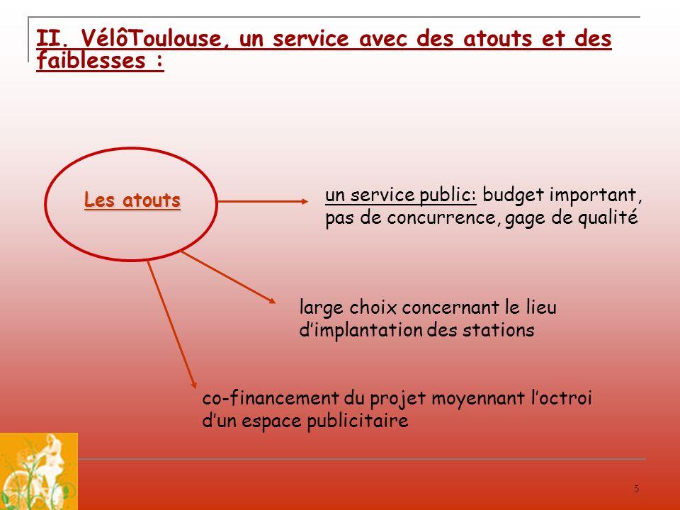 5 II. VélôToulouse, un service avec des atouts et des faiblesses : un service public: budget important, pas de concurrence, gage de qualité Les atouts