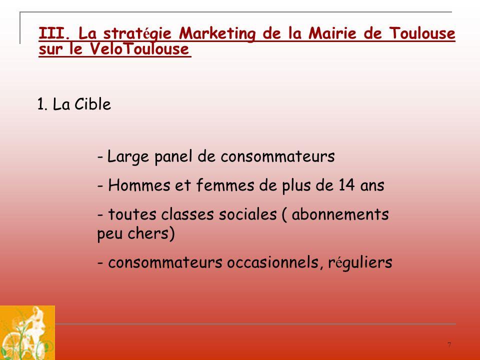 7 III. La strat é gie Marketing de la Mairie de Toulouse sur le VeloToulouse 1. La Cible - Large panel de consommateurs - Hommes et femmes de plus de