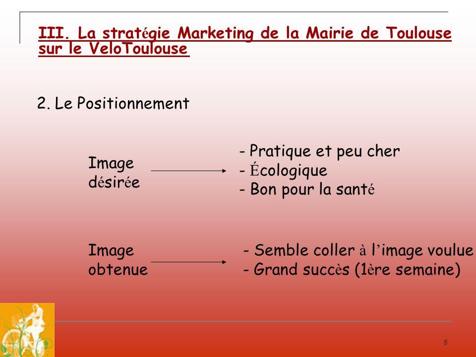 8 III. La strat é gie Marketing de la Mairie de Toulouse sur le VeloToulouse Image d é sir é e - Pratique et peu cher - É cologique - Bon pour la sant