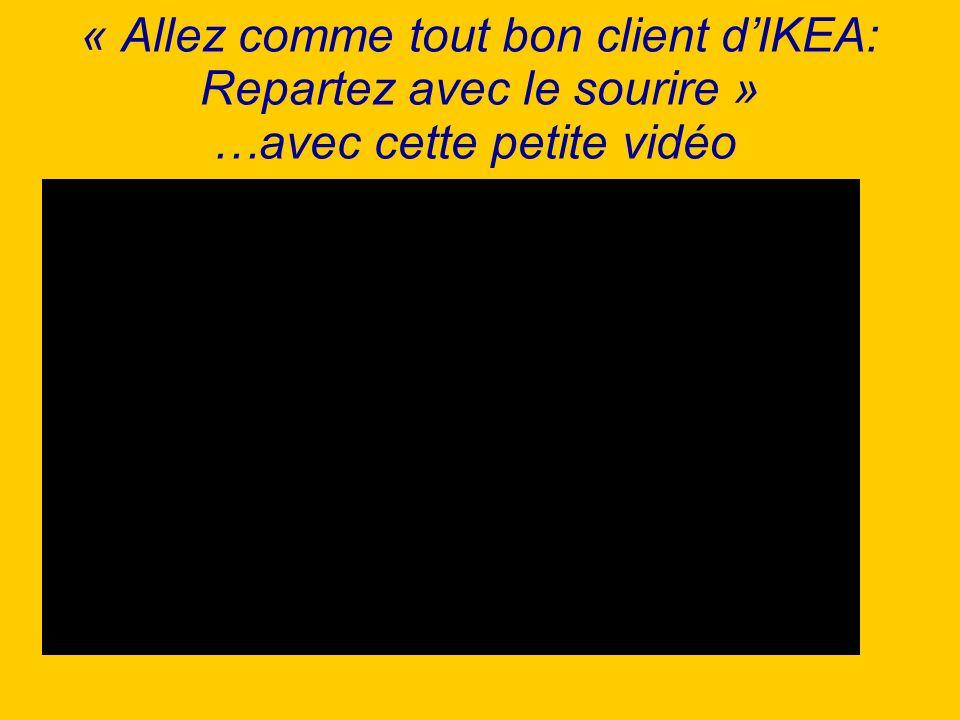 « Allez comme tout bon client dIKEA: Repartez avec le sourire » …avec cette petite vidéo