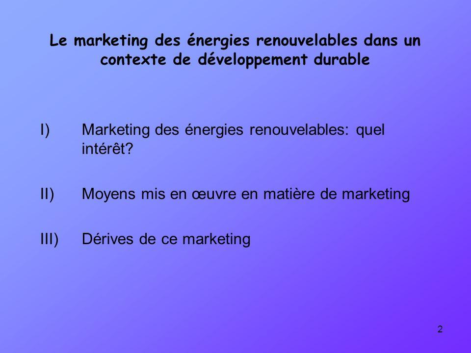 1)Énergies renouvelables et développement durable: définitions - Définition officielle du développement durable: rapport Brundtland - Trois aspects: - Économique - Social - Environnemental - Définition dune énergie renouvelable - Rayonnement - Marée - Énergie géothermique - Énergies renouvelables = sujet « tendance » pour les entreprises Énergies renouvelables = Moyen daction majeur I) Marketing des énergies renouvelables: quel intérêt?