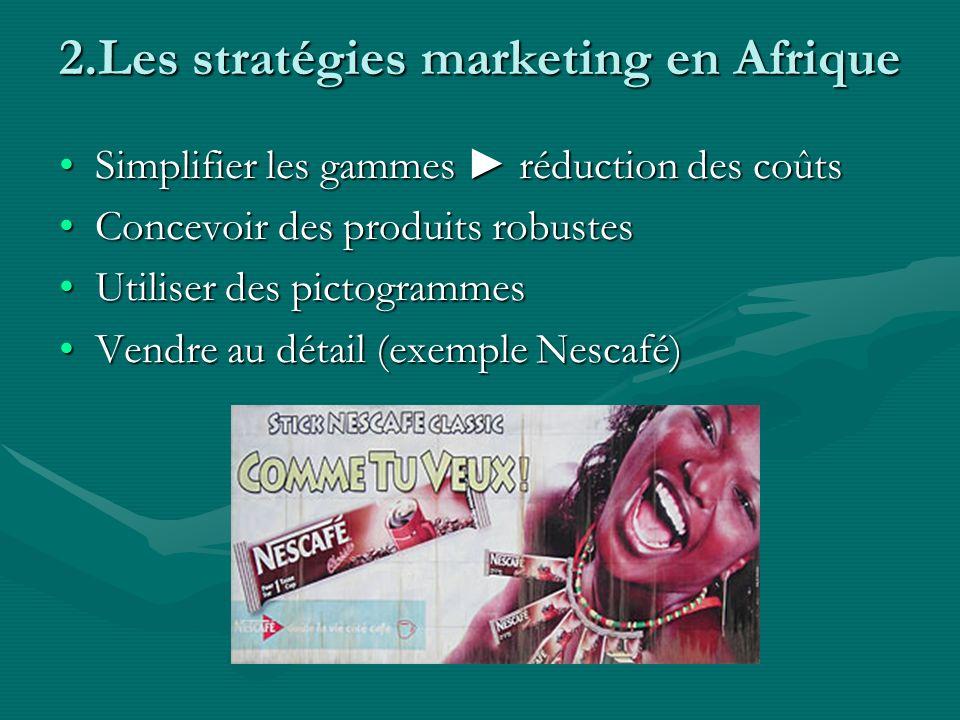 Simplifier les gammes réduction des coûtsSimplifier les gammes réduction des coûts Concevoir des produits robustesConcevoir des produits robustes Utiliser des pictogrammesUtiliser des pictogrammes Vendre au détail (exemple Nescafé)Vendre au détail (exemple Nescafé) 2.Les stratégies marketing en Afrique
