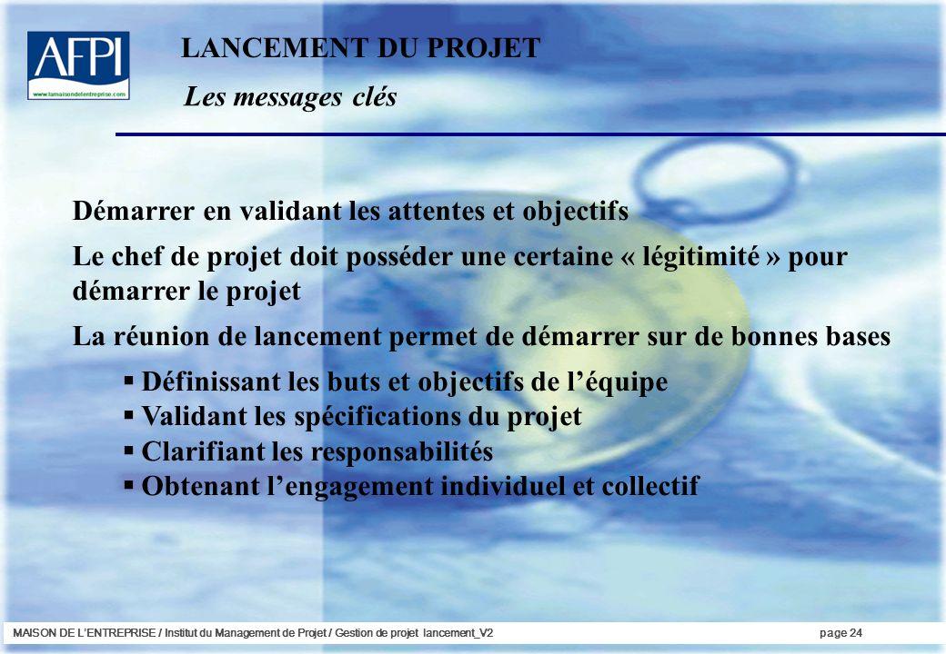 MAISON DE LENTREPRISE / Institut du Management de Projet / Gestion de projet lancement_V2page 24 Les messages clés LANCEMENT DU PROJET Démarrer en val