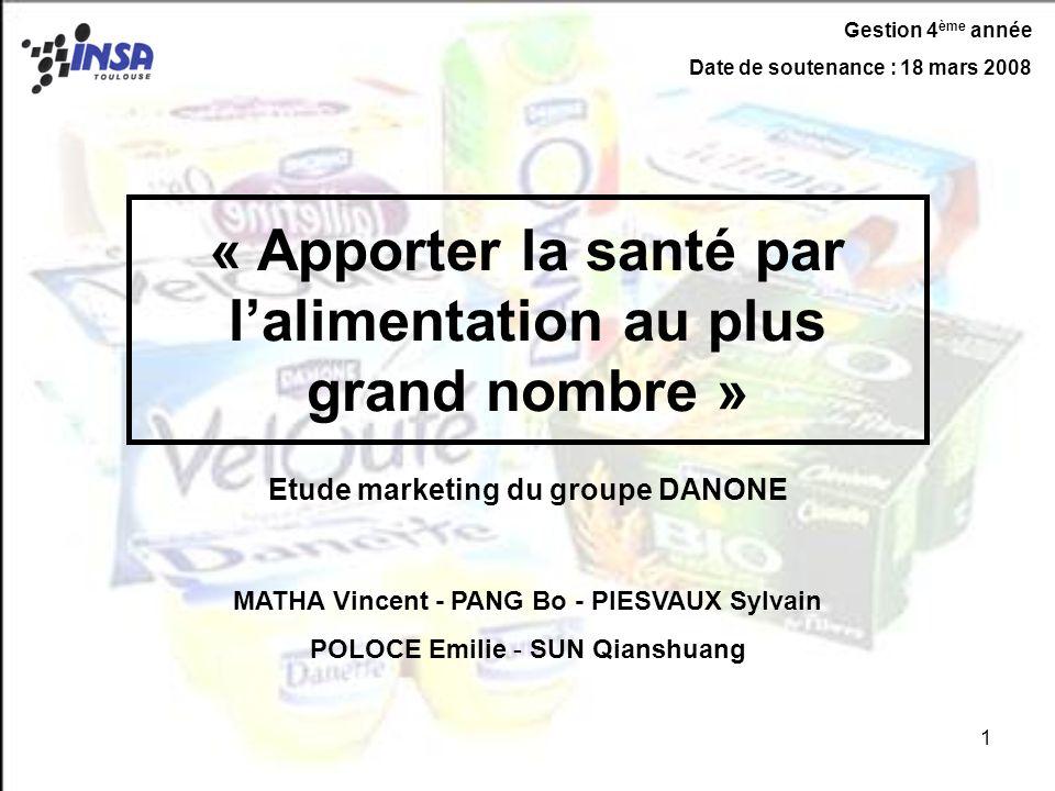 1 « Apporter la santé par lalimentation au plus grand nombre » Etude marketing du groupe DANONE MATHA Vincent - PANG Bo - PIESVAUX Sylvain POLOCE Emil