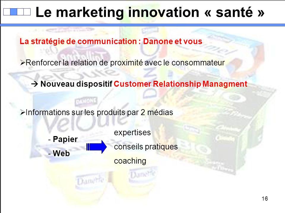 16 Le marketing innovation « santé » La stratégie de communication : Danone et vous Renforcer la relation de proximité avec le consommateur Nouveau di