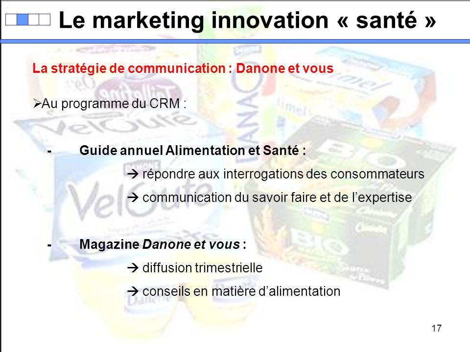17 Le marketing innovation « santé » La stratégie de communication : Danone et vous Au programme du CRM : -Guide annuel Alimentation et Santé : répond