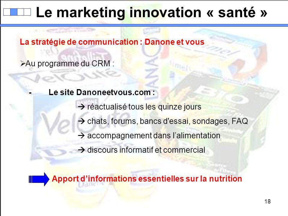 18 Le marketing innovation « santé » La stratégie de communication : Danone et vous Au programme du CRM : -Le site Danoneetvous.com : réactualisé tous