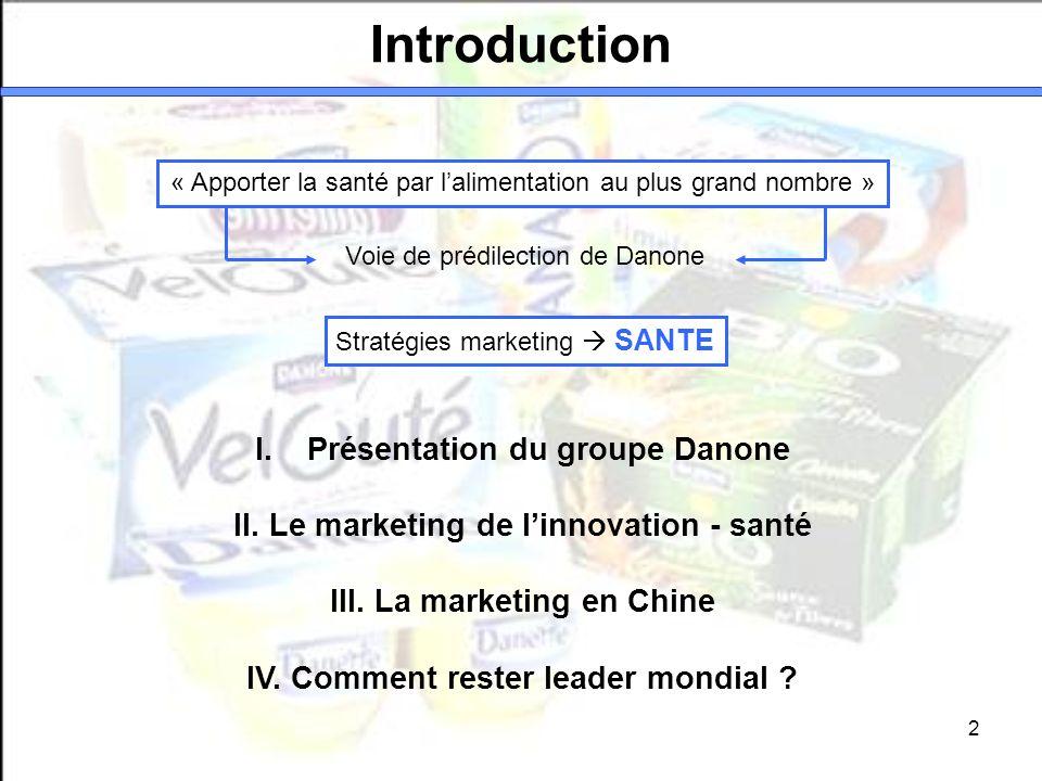 2 Introduction I.Présentation du groupe Danone II. Le marketing de linnovation - santé III. La marketing en Chine IV. Comment rester leader mondial ?