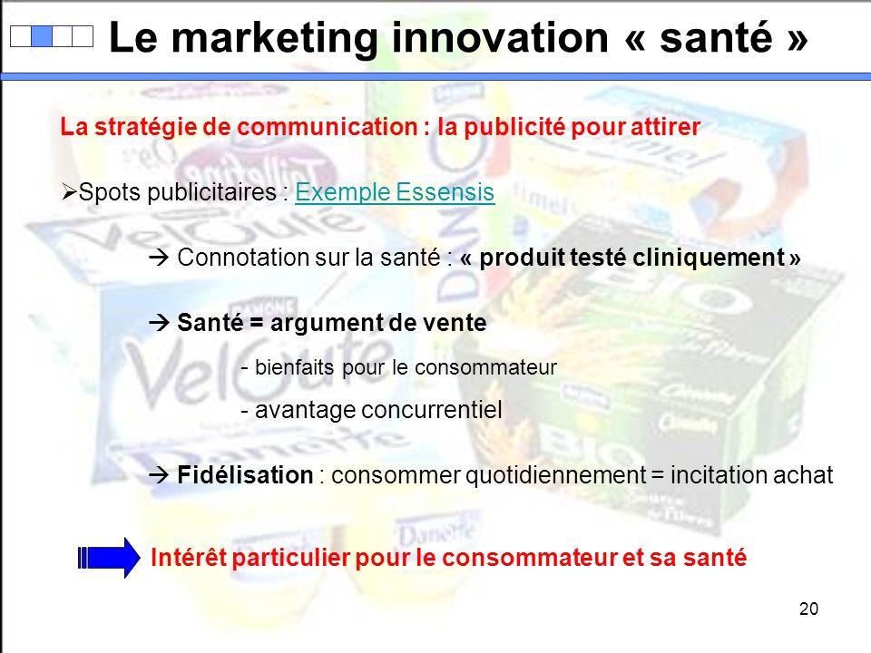 20 Le marketing innovation « santé » La stratégie de communication : la publicité pour attirer Spots publicitaires : Exemple EssensisExemple Essensis