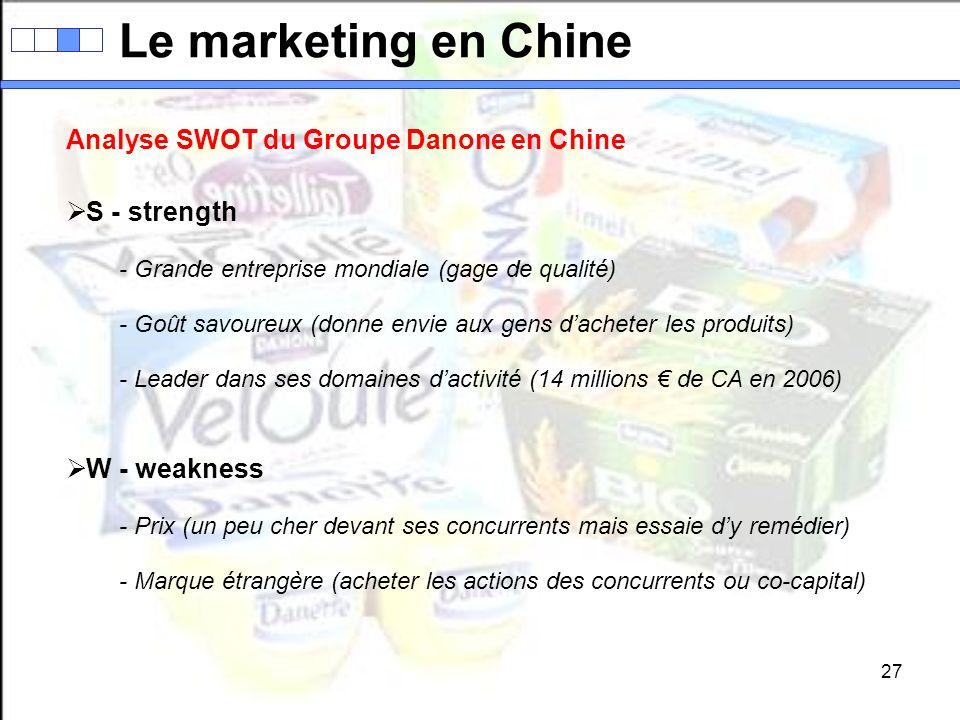 27 Le marketing en Chine Analyse SWOT du Groupe Danone en Chine S - strength - Grande entreprise mondiale (gage de qualité) - Goût savoureux (donne en