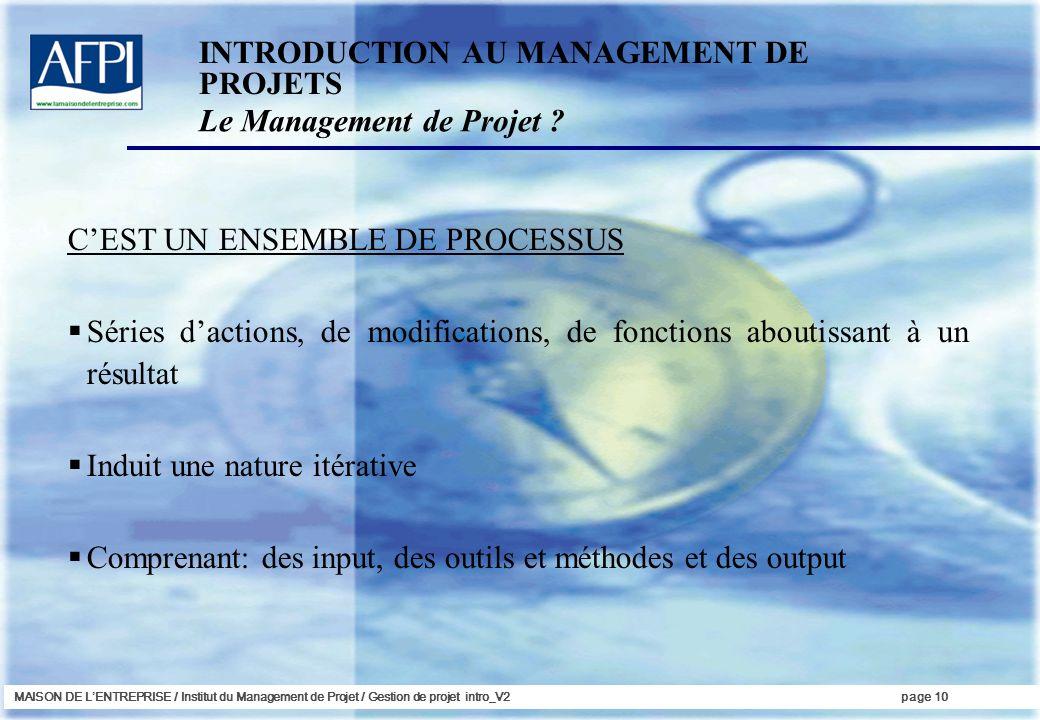 MAISON DE LENTREPRISE / Institut du Management de Projet / Gestion de projet intro_V2page 10 CEST UN ENSEMBLE DE PROCESSUS Séries dactions, de modific