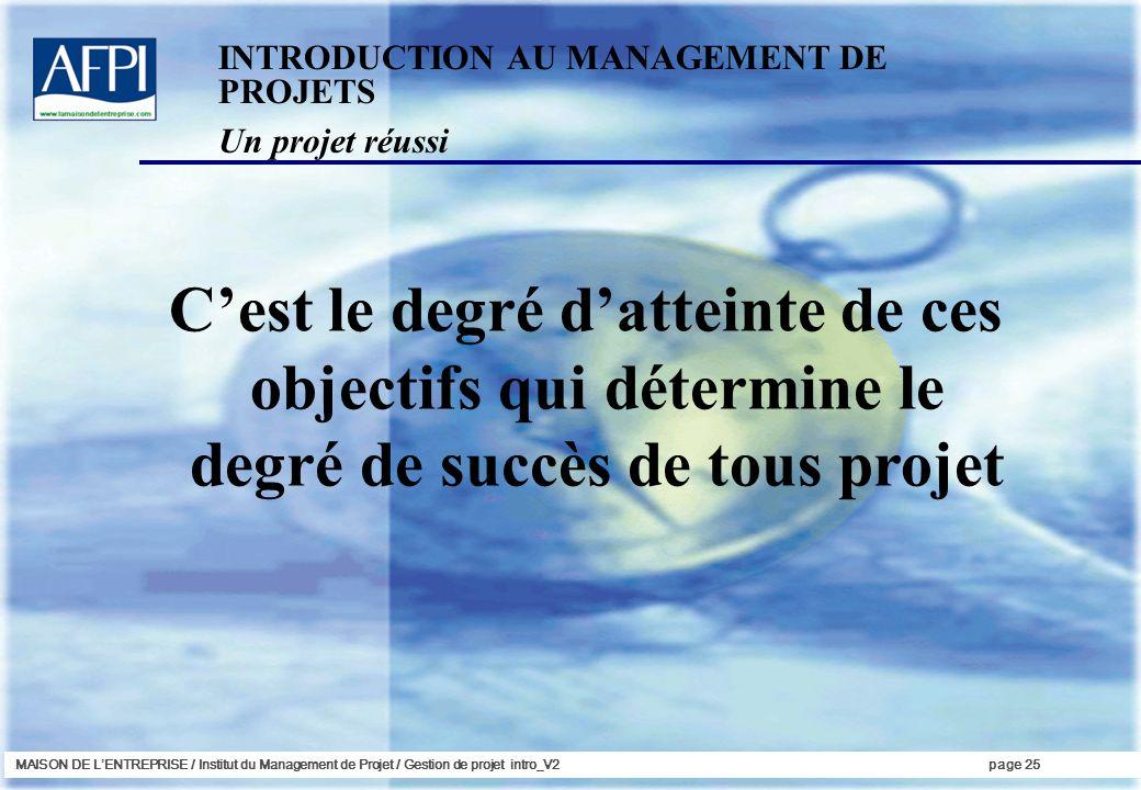MAISON DE LENTREPRISE / Institut du Management de Projet / Gestion de projet intro_V2page 25 Cest le degré datteinte de ces objectifs qui détermine le