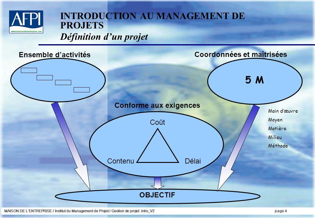 MAISON DE LENTREPRISE / Institut du Management de Projet / Gestion de projet intro_V2page 4 Ensemble dactivités Coordonnées et maîtrisées Conforme aux
