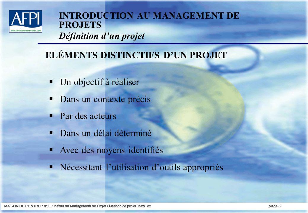 MAISON DE LENTREPRISE / Institut du Management de Projet / Gestion de projet intro_V2page 6 ELÉMENTS DISTINCTIFS DUN PROJET INTRODUCTION AU MANAGEMENT