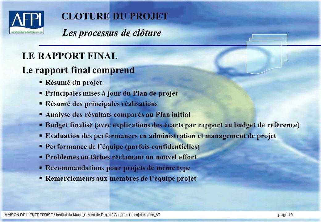 MAISON DE LENTREPRISE / Institut du Management de Projet / Gestion de projet cloture_V2page 10 Les processus de clôture Le rapport final comprend Résu