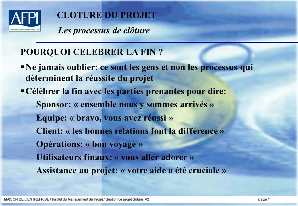 MAISON DE LENTREPRISE / Institut du Management de Projet / Gestion de projet cloture_V2page 14 Les processus de clôture Ne jamais oublier: ce sont les