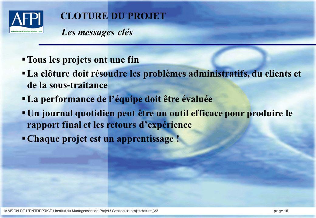 MAISON DE LENTREPRISE / Institut du Management de Projet / Gestion de projet cloture_V2page 15 Les messages clés Tous les projets ont une fin La clôtu