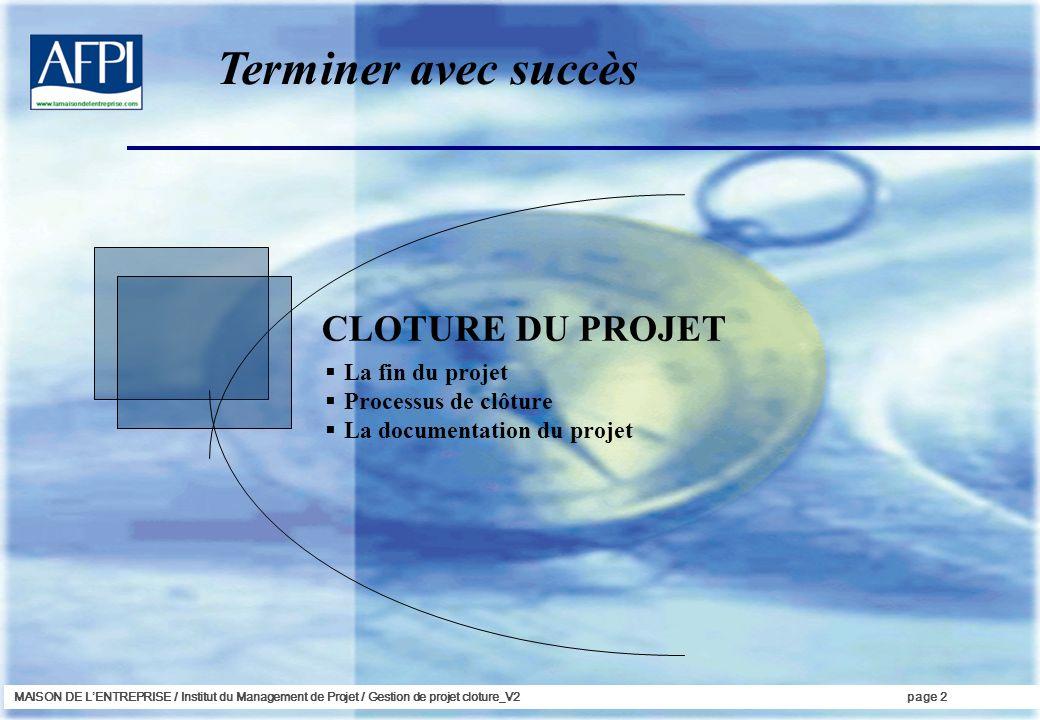 MAISON DE LENTREPRISE / Institut du Management de Projet / Gestion de projet cloture_V2page 2 CLOTURE DU PROJET La fin du projet Processus de clôture