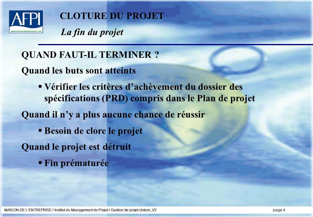 MAISON DE LENTREPRISE / Institut du Management de Projet / Gestion de projet cloture_V2page 4 La fin du projet Quand les buts sont atteints Vérifier l
