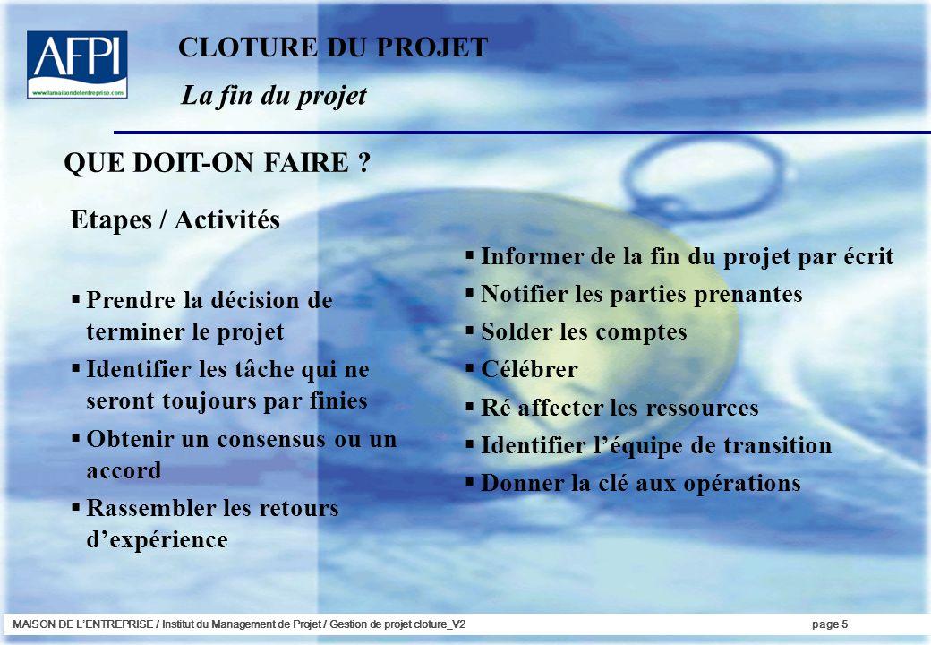 MAISON DE LENTREPRISE / Institut du Management de Projet / Gestion de projet cloture_V2page 5 La fin du projet QUE DOIT-ON FAIRE ? Etapes / Activités