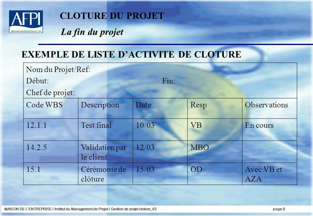 MAISON DE LENTREPRISE / Institut du Management de Projet / Gestion de projet cloture_V2page 6 La fin du projet EXEMPLE DE LISTE DACTIVITE DE CLOTURE N