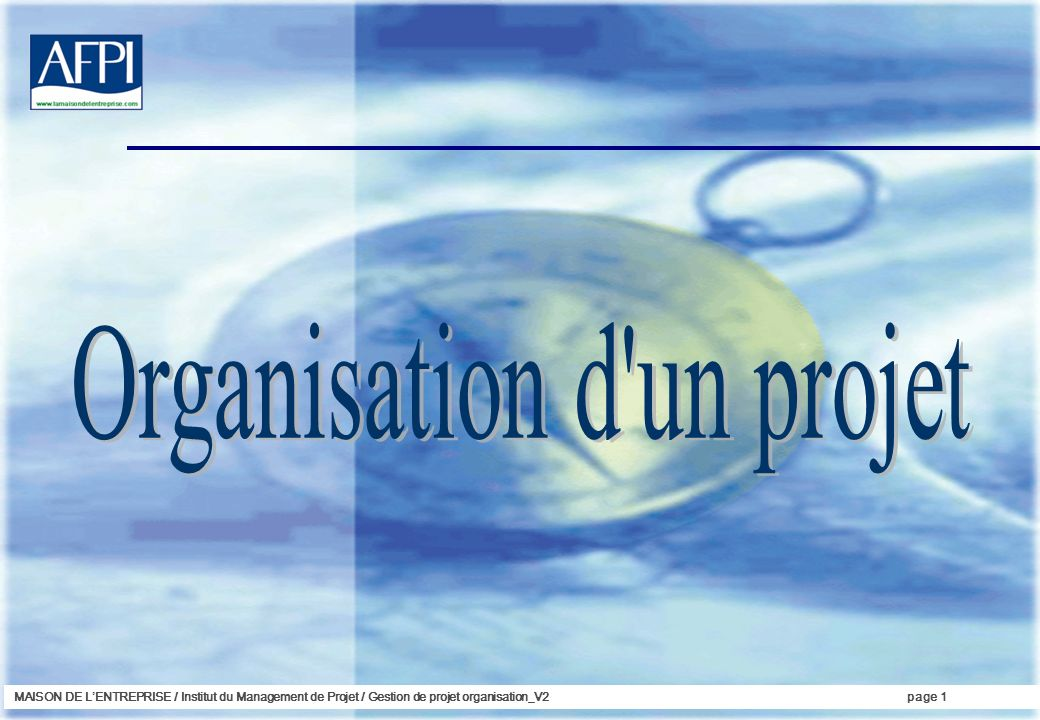 MAISON DE LENTREPRISE / Institut du Management de Projet / Gestion de projet organisation_V2page 2 ORGANISATION DU PROJET Léquipe projet Que doit-on faire vraiment .