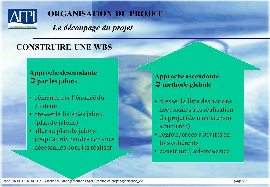 MAISON DE LENTREPRISE / Institut du Management de Projet / Gestion de projet organisation_V2page 26 CONSTRUIRE UNE WBS Approche descendante par les ja