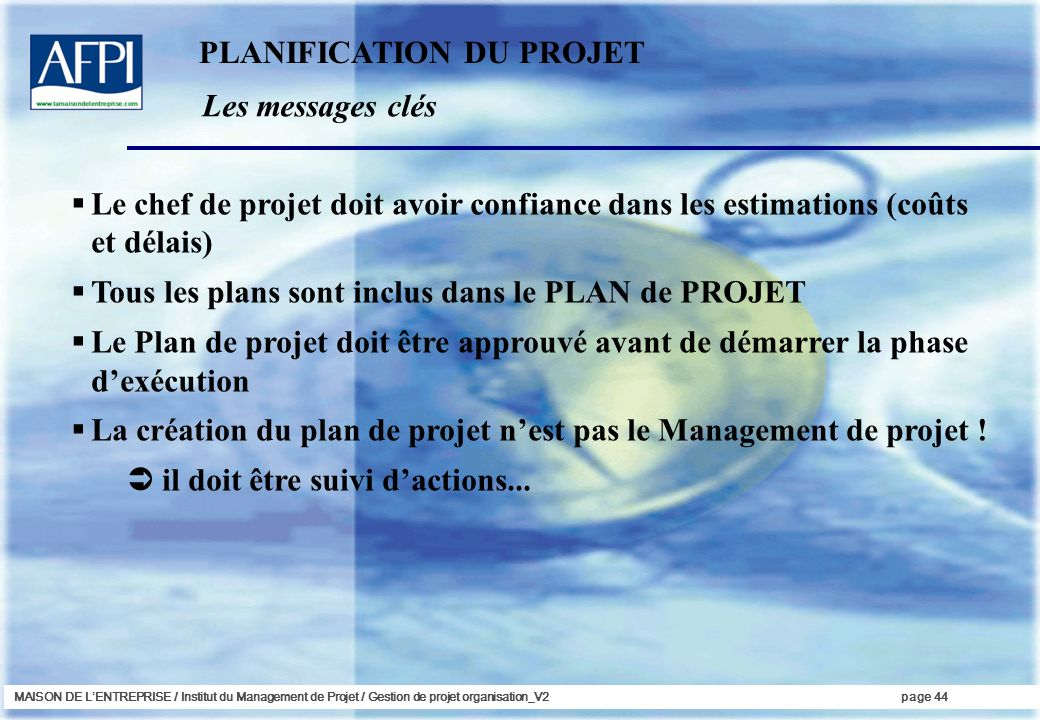 MAISON DE LENTREPRISE / Institut du Management de Projet / Gestion de projet organisation_V2page 44 Les messages clés PLANIFICATION DU PROJET Le chef