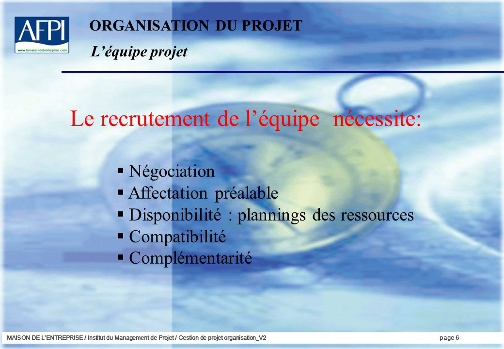 MAISON DE LENTREPRISE / Institut du Management de Projet / Gestion de projet organisation_V2page 6 Le recrutement de léquipe nécessite: Négociation Af