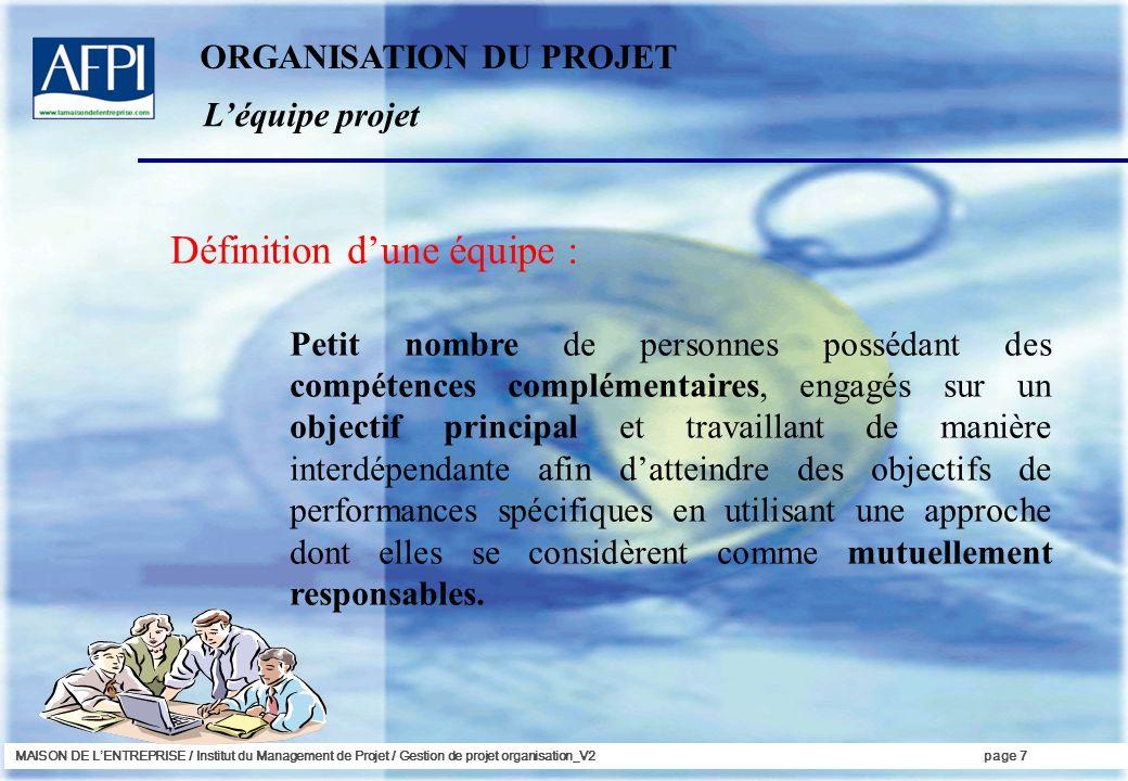 MAISON DE LENTREPRISE / Institut du Management de Projet / Gestion de projet organisation_V2page 7 Définition dune équipe : Petit nombre de personnes
