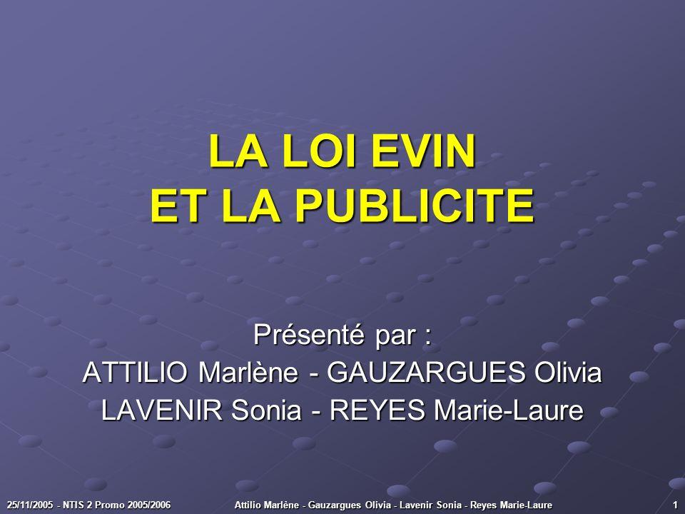 25/11/2005 - NTIS 2 Promo 2005/2006 Attilio Marlène - Gauzargues Olivia - Lavenir Sonia - Reyes Marie-Laure 1 LA LOI EVIN ET LA PUBLICITE Présenté par