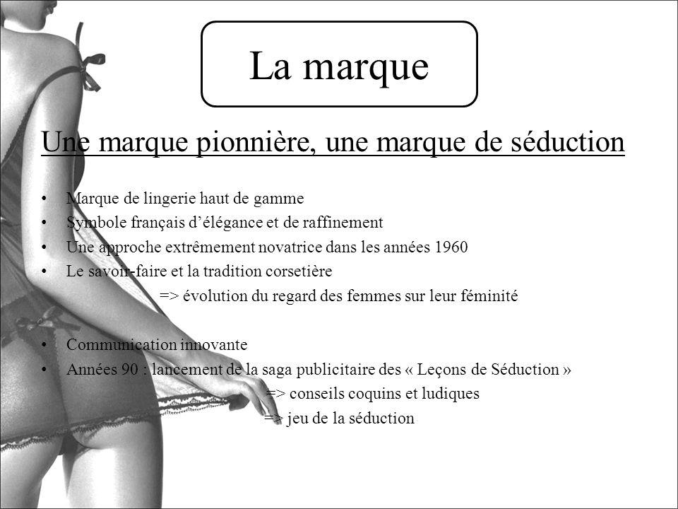 Une marque pionnière, une marque de séduction Marque de lingerie haut de gamme Symbole français délégance et de raffinement Une approche extrêmement n