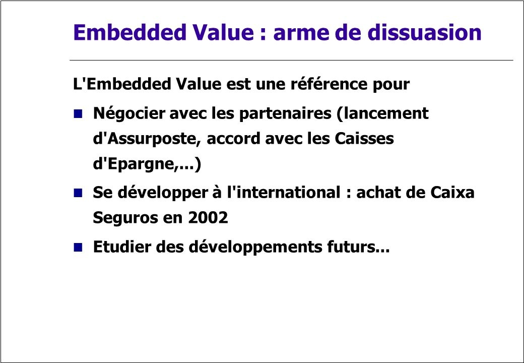 Embedded Value : arme de dissuasion L'Embedded Value est une référence pour Négocier avec les partenaires (lancement d'Assurposte, accord avec les Cai