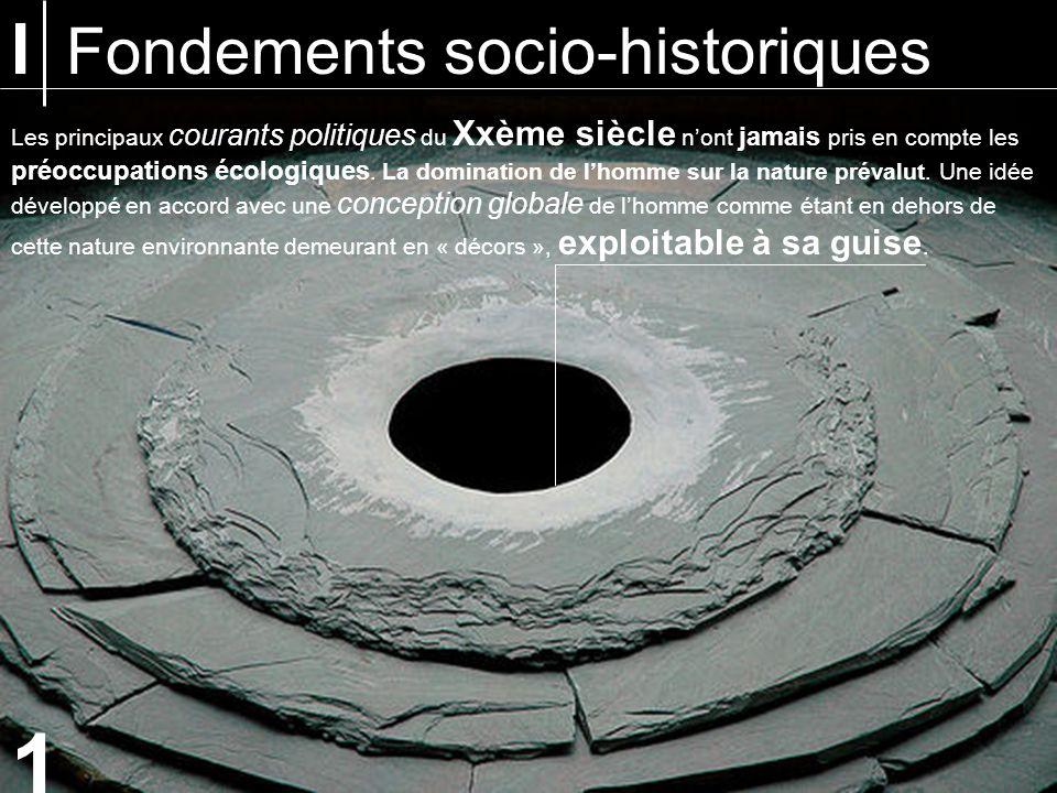 I Fondements socio-historiques Les principaux courants politiques du Xxème siècle nont jamais pris en compte les préoccupations écologiques.