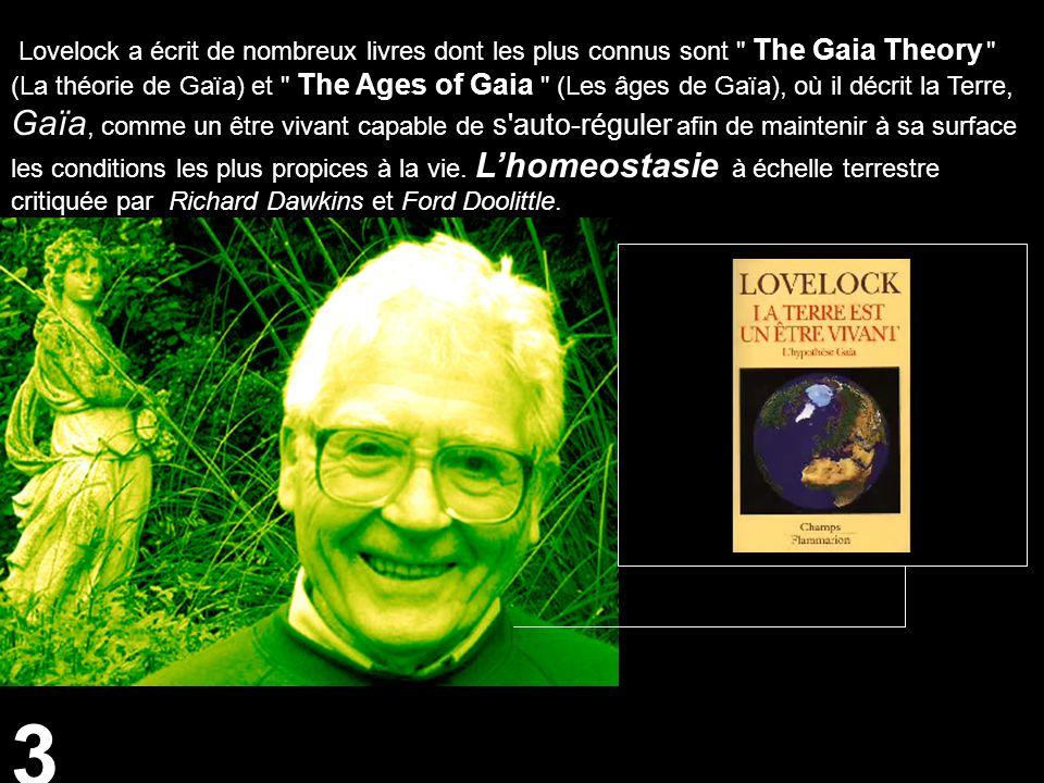 3 Lovelock a écrit de nombreux livres dont les plus connus sont The Gaia Theory (La théorie de Gaïa) et The Ages of Gaia (Les âges de Gaïa), où il décrit la Terre, Gaïa, comme un être vivant capable de s auto-réguler afin de maintenir à sa surface les conditions les plus propices à la vie.