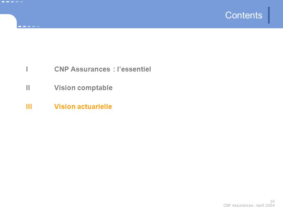 16 CNP Assurances - April 2004 Contents ICNP Assurances : lessentiel IIVision comptable III Vision actuarielle