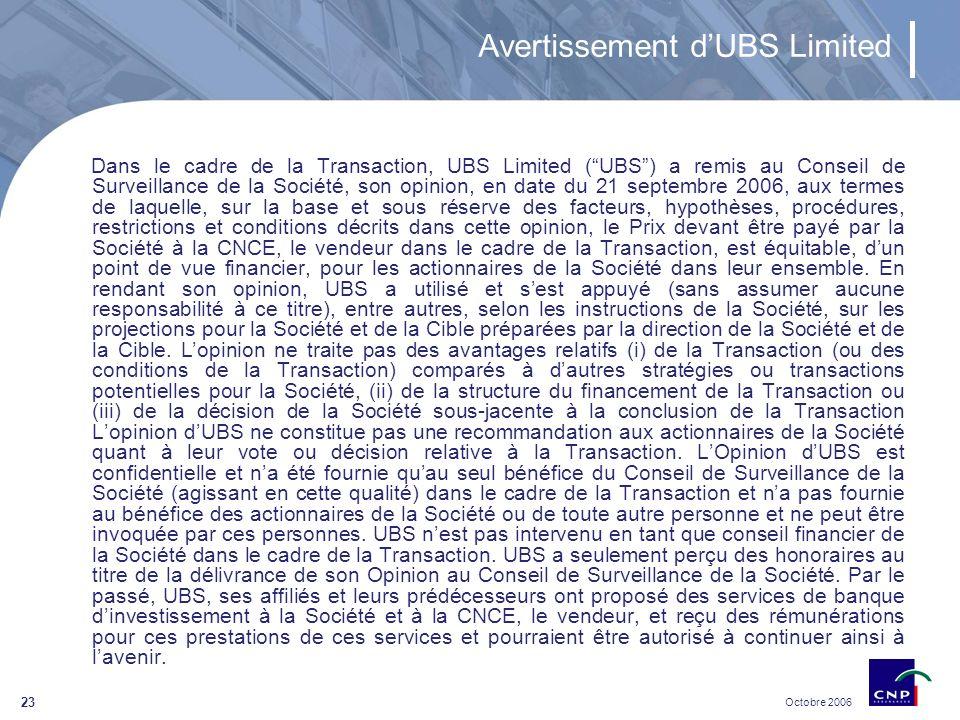 Octobre 2006 23 Avertissement dUBS Limited Dans le cadre de la Transaction, UBS Limited (UBS) a remis au Conseil de Surveillance de la Société, son opinion, en date du 21 septembre 2006, aux termes de laquelle, sur la base et sous réserve des facteurs, hypothèses, procédures, restrictions et conditions décrits dans cette opinion, le Prix devant être payé par la Société à la CNCE, le vendeur dans le cadre de la Transaction, est équitable, dun point de vue financier, pour les actionnaires de la Société dans leur ensemble.