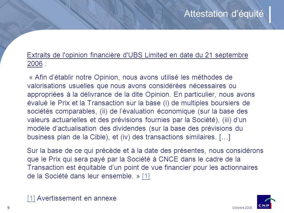 Octobre 2006 9 Attestation déquité Extraits de l opinion financière d UBS Limited en date du 21 septembre 2006 : « Afin détablir notre Opinion, nous avons utilisé les méthodes de valorisations usuelles que nous avons considérées nécessaires ou appropriées à la délivrance de la dite Opinion.